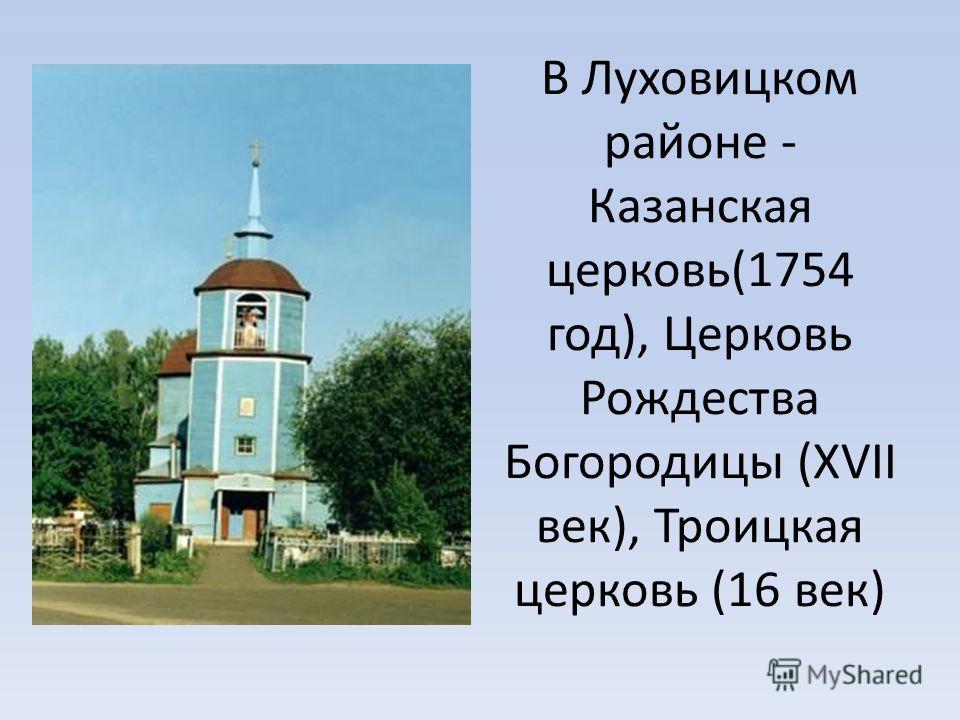 В Луховицком районе - Казанская церковь(1754 год), Церковь Рождества Богородицы (XVII век), Троицкая церковь (16 век)