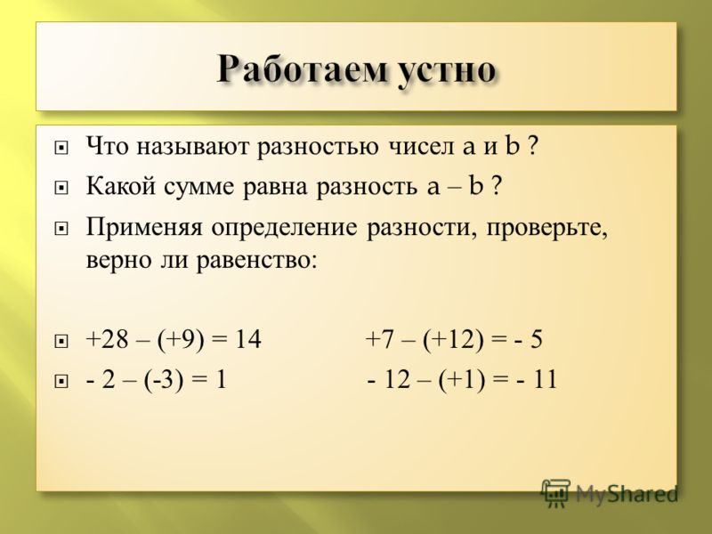 Что называют разностью чисел a и b ? Какой сумме равна разность a – b ? Применяя определение разности, проверьте, верно ли равенство: +28 – (+9) = 14 +7 – (+12) = - 5 - 2 – (-3) = 1 - 12 – (+1) = - 11 Что называют разностью чисел a и b ? Какой сумме