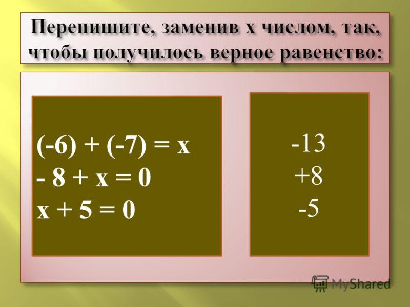 (-6) + (-7) = х - 8 + х = 0 х + 5 = 0 - 13 +8 -5