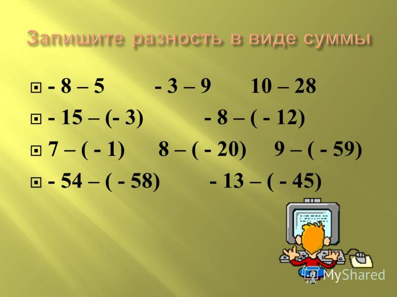 - 8 – 5 - 3 – 9 10 – 28 - 15 – (- 3) - 8 – ( - 12) 7 – ( - 1) 8 – ( - 20) 9 – ( - 59) - 54 – ( - 58) - 13 – ( - 45)