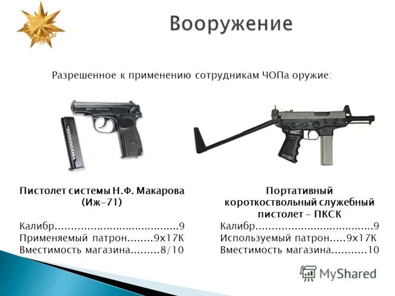 Разрешенное к применению сотрудникам ЧОПа оружие: Пистолет системы Н.Ф. Макарова (Иж-71) Калибр.......................................9 Применяемый патрон........9х17К Вместимость магазина.........8/10 Портативный короткоствольный служебный пистолет