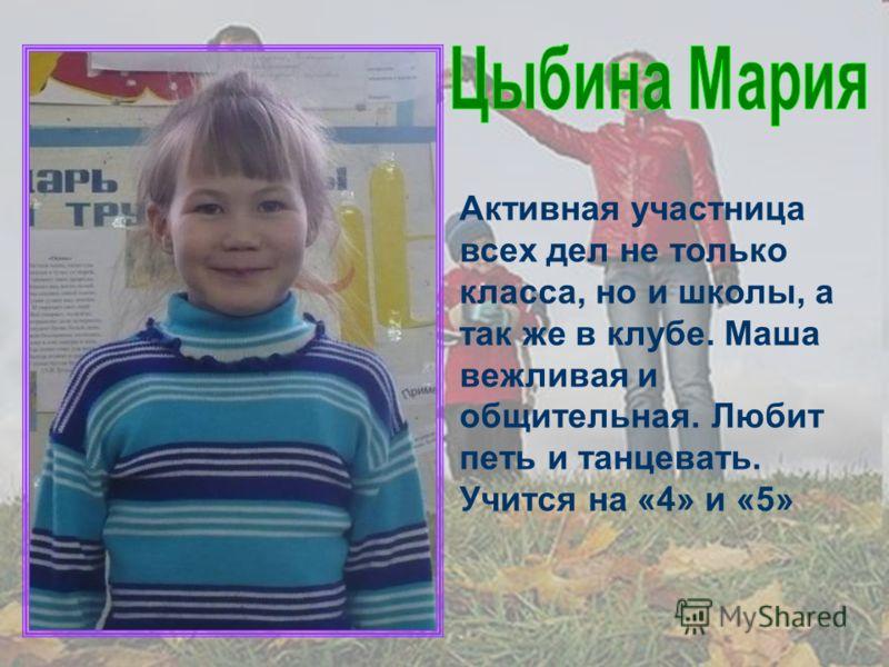 Активная участница всех дел не только класса, но и школы, а так же в клубе. Маша вежливая и общительная. Любит петь и танцевать. Учится на «4» и «5»