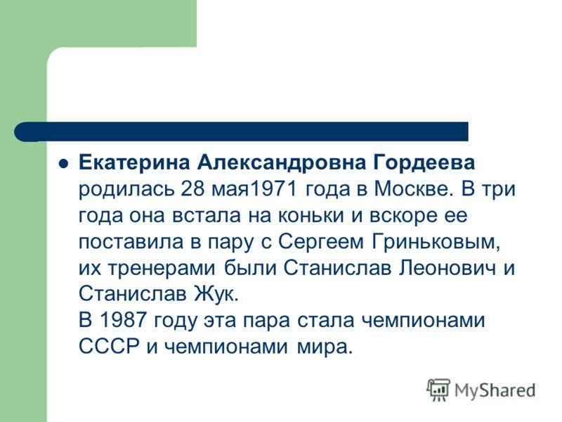 Екатерина Александровна Гордеева родилась 28 мая1971 года в Москве. В три года она встала на коньки и вскоре ее поставила в пару с Сергеем Гриньковым, их тренерами были Станислав Леонович и Станислав Жук. В 1987 году эта пара стала чемпионами СССР и