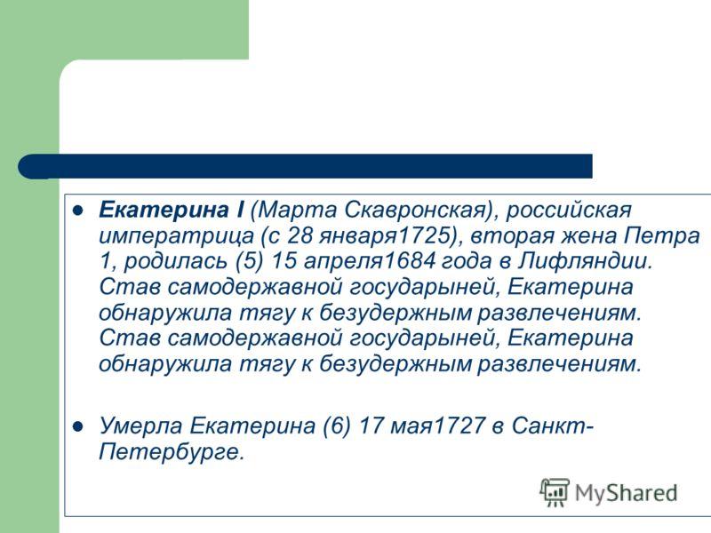 Екатерина I (Марта Скавронская), российская императрица (с 28 января1725), вторая жена Петра 1, родилась (5) 15 апреля1684 года в Лифляндии. Став самодержавной государыней, Екатерина обнаружила тягу к безудержным развлечениям. Став самодержавной госу