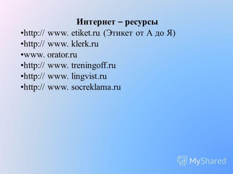 Интернет – ресурсы http:// www. etiket.ru (Этикет от А до Я) http:// www. klerk.ru www. orator.ru http:// www. treningoff.ru http:// www. lingvist.ru http:// www. socreklama.ru