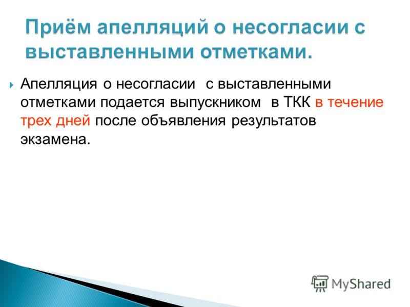 Апелляция о несогласии с выставленными отметками подается выпускником в ТКК в течение трех дней после объявления результатов экзамена.