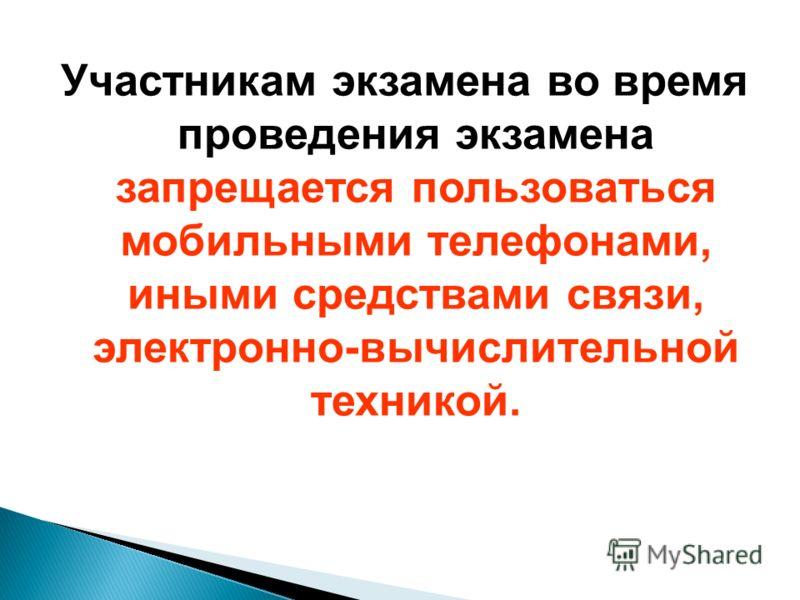 Участникам экзамена во время проведения экзамена запрещается пользоваться мобильными телефонами, иными средствами связи, электронно-вычислительной техникой.