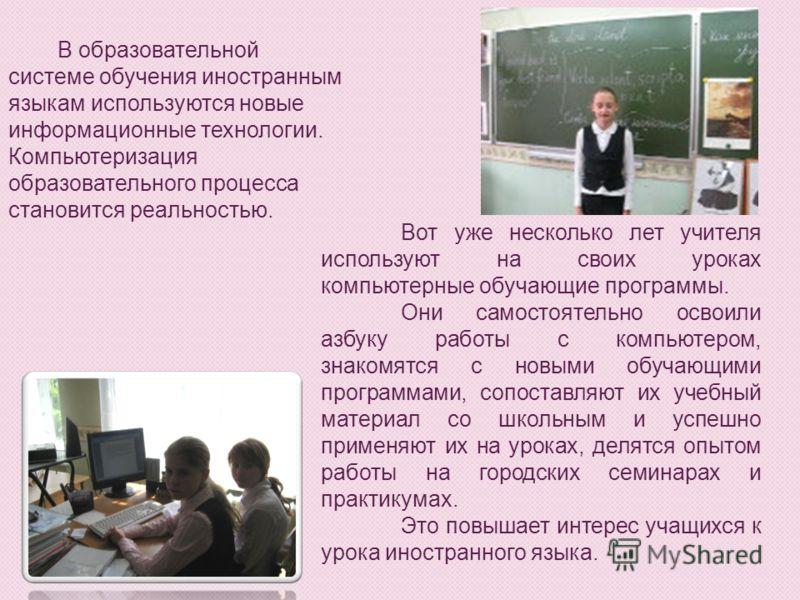 В образовательной системе обучения иностранным языкам используются новые информационные технологии. Компьютеризация образовательного процесса становится реальностью. Вот уже несколько лет учителя используют на своих уроках компьютерные обучающие прог