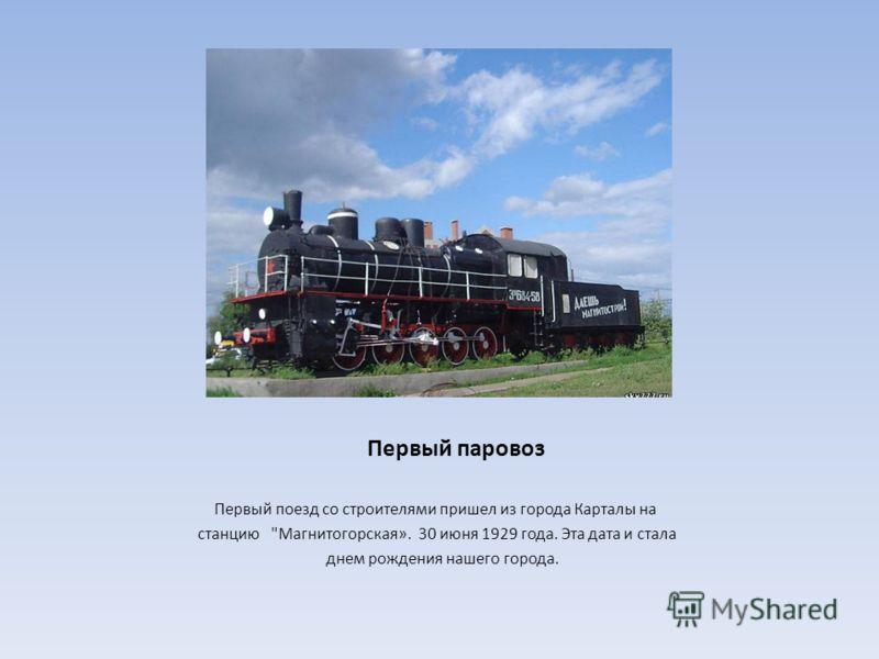 Первый паровоз Первый поезд со строителями пришел из города Карталы на станцию Магнитогорская». 30 июня 1929 года. Эта дата и стала днем рождения нашего города.