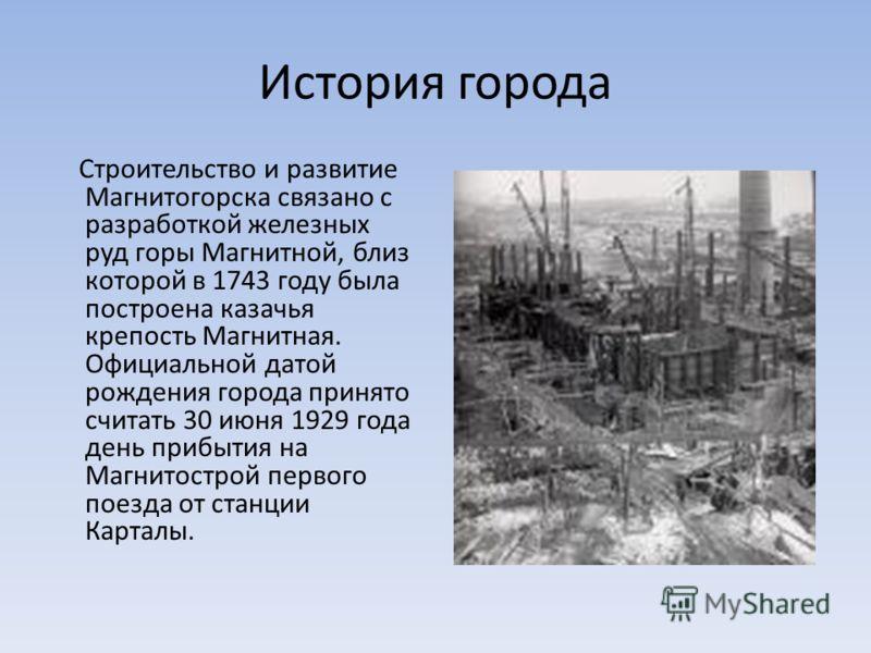 История города Строительство и развитие Магнитогорска связано с разработкой железных руд горы Магнитной, близ которой в 1743 году была построена казачья крепость Магнитная. Официальной датой рождения города принято считать 30 июня 1929 года день приб