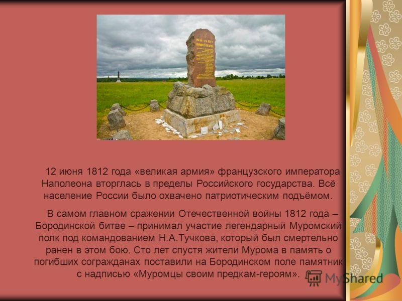 12 июня 1812 года «великая армия» французского императора Наполеона вторглась в пределы Российского государства. Всё население России было охвачено патриотическим подъёмом. В самом главном сражении Отечественной войны 1812 года – Бородинской битве –