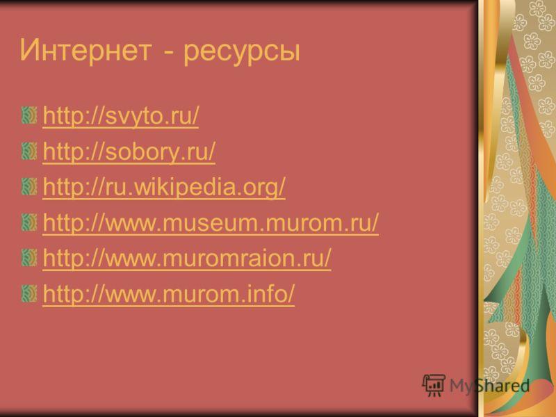 Интернет - ресурсы http://svyto.ru/ http://sobory.ru/ http://ru.wikipedia.org/ http://www.museum.murom.ru/ http://www.muromraion.ru/ http://www.murom.info/
