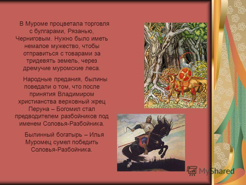 В Муроме процветала торговля с булгарами, Рязанью, Черниговым. Нужно было иметь немалое мужество, чтобы отправиться с товарами за тридевять земель, через дремучие муромские леса. Народные предания, былины поведали о том, что после принятия Владимиром