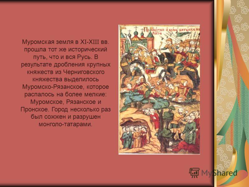 Муромская земля в X I -X III вв. прошла тот же исторический путь, что и вся Русь. В результате дробления крупных княжеств из Черниговского княжества выделилось Муромско-Рязанское, которое распалось на более мелкие: Муромское, Рязанское и Пронское. Го