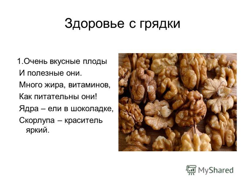 Здоровье с грядки 1.Очень вкусные плоды И полезные они. Много жира, витаминов, Как питательны они! Ядра – ели в шоколадке, Скорлупа – краситель яркий.