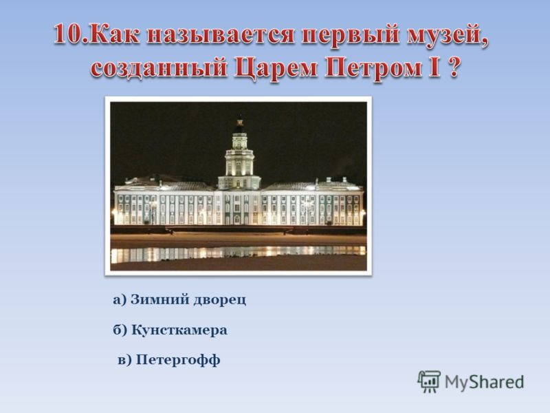 а) Зимний дворец б) Кунсткамера в) Петергофф