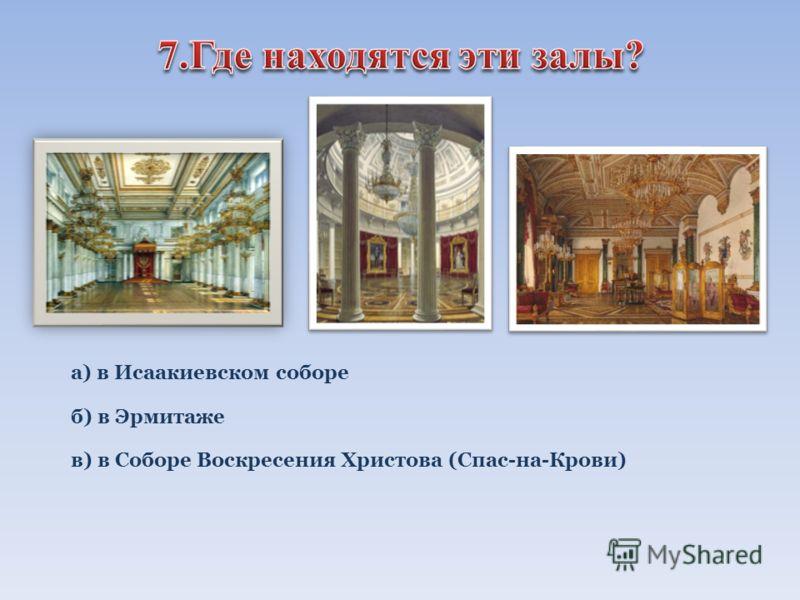 а) в Исаакиевском соборе б) в Эрмитаже в) в Соборе Воскресения Христова (Спас-на-Крови)