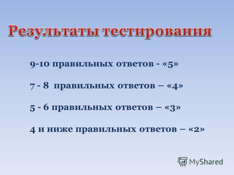 9-10 правильных ответов - «5» 7 - 8 правильных ответов – «4» 5 - 6 правильных ответов – «3» 4 и ниже правильных ответов – «2»