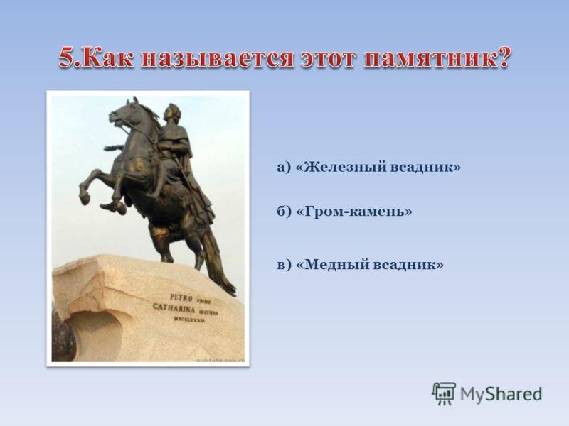 а) «Железный всадник» б) «Гром-камень» в) «Медный всадник»