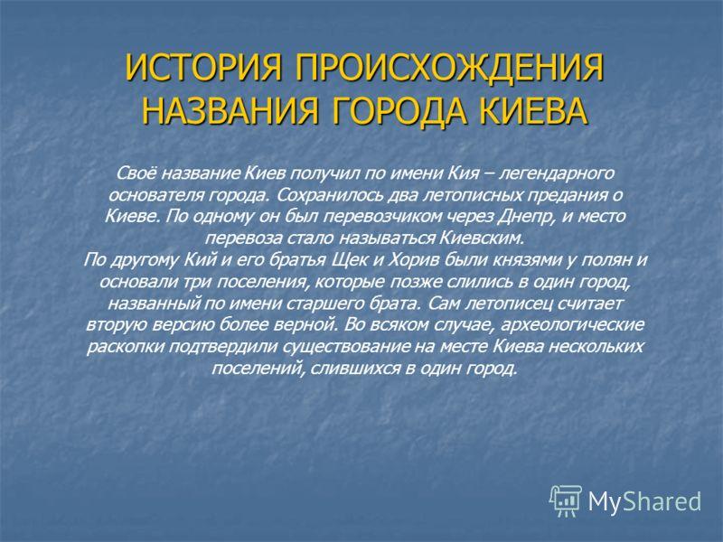 ИСТОРИЯ ПРОИСХОЖДЕНИЯ НАЗВАНИЯ ГОРОДА КИЕВА Своё название Киев получил по имени Кия – легендарного основателя города. Сохранилось два летописных предания о Киеве. По одному он был перевозчиком через Днепр, и место перевоза стало называться Киевским.