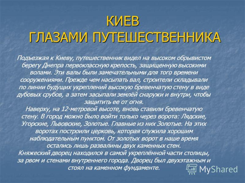 КИЕВ ГЛАЗАМИ ПУТЕШЕСТВЕННИКА Подъезжая к Киеву, путешественник видел на высоком обрывистом берегу Днепра первоклассную крепость, защищенную высокими волами. Эти валы были замечательными для того времени сооружениями. Прежде чем насыпать вал, строител