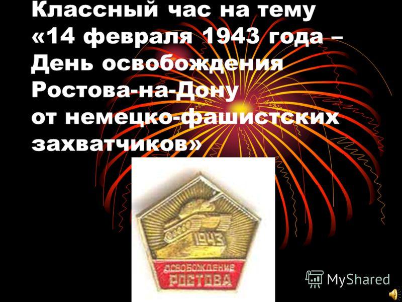 Классный час на тему «14 февраля 1943 года – День освобождения Ростова-на-Дону от немецко-фашистских захватчиков»