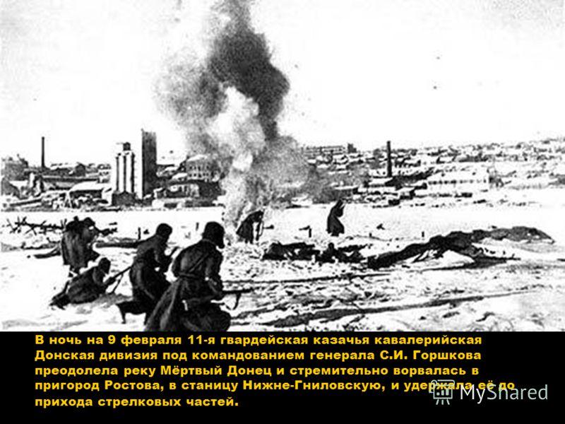 В ночь на 9 февраля 11-я гвардейская казачья кавалерийская Донская дивизия под командованием генерала С.И. Горшкова преодолела реку Мёртвый Донец и стремительно ворвалась в пригород Ростова, в станицу Нижне-Гниловскую, и удержала её до прихода стрелк