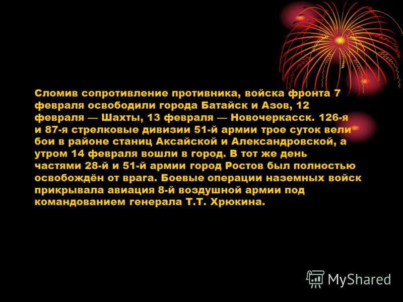Сломив сопротивление противника, войска фронта 7 февраля освободили города Батайск и Азов, 12 февраля Шахты, 13 февраля Новочеркасск. 126-я и 87-я стрелковые дивизии 51-й армии трое суток вели бои в районе станиц Аксайской и Александровской, а утром