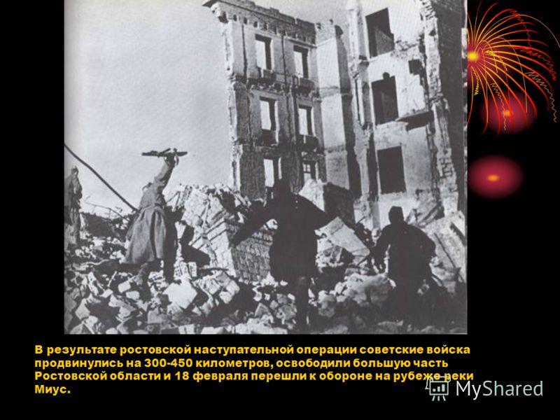 В результате ростовской наступательной операции советские войска продвинулись на 300-450 километров, освободили большую часть Ростовской области и 18 февраля перешли к обороне на рубеже реки Миус.