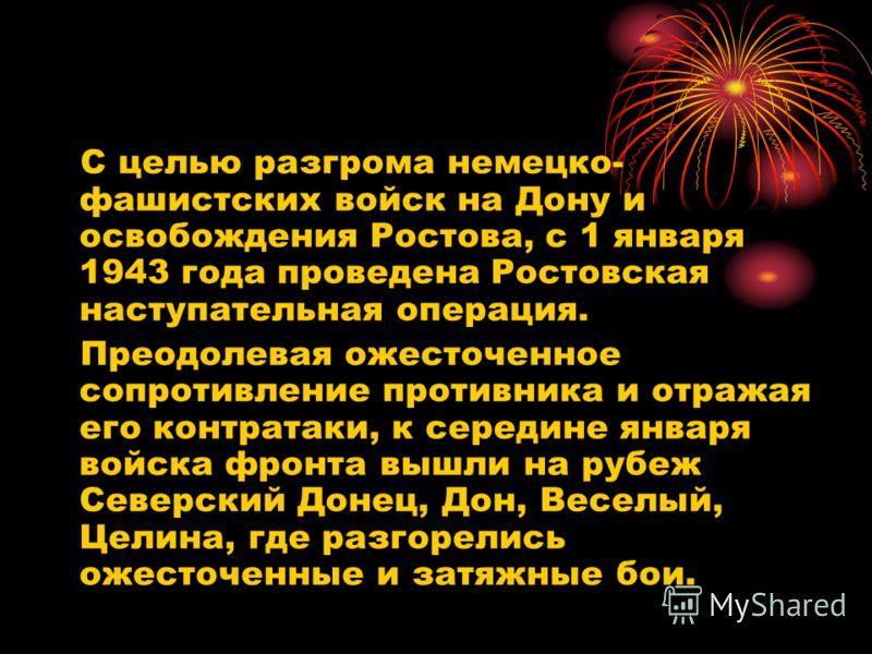 С целью разгрома немецко- фашистских войск на Дону и освобождения Ростова, с 1 января 1943 года проведена Ростовская наступательная операция. Преодолевая ожесточенное сопротивление противника и отражая его контратаки, к середине января войска фронта