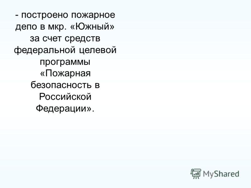 - построено пожарное депо в мкр. «Южный» за счет средств федеральной целевой программы «Пожарная безопасность в Российской Федерации».