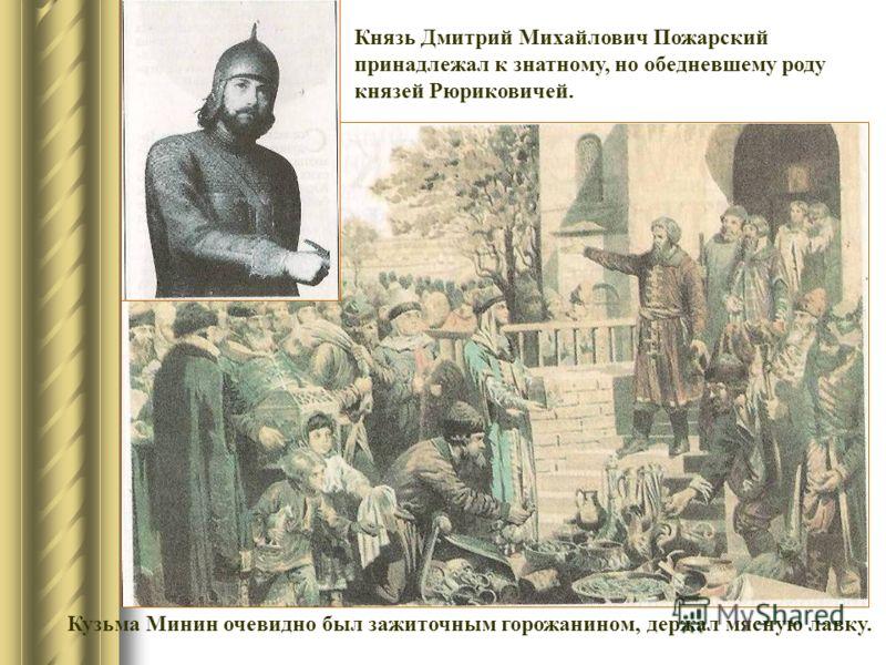 Князь Дмитрий Михайлович Пожарский принадлежал к знатному, но обедневшему роду князей Рюриковичей. Кузьма Минин очевидно был зажиточным горожанином, держал мясную лавку.