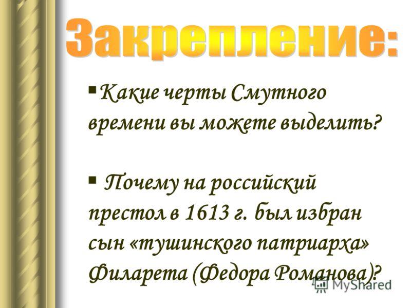 Какие черты Смутного времени вы можете выделить? Почему на российский престол в 1613 г. был избран сын «тушинского патриарха» Филарета (Федора Романова)?