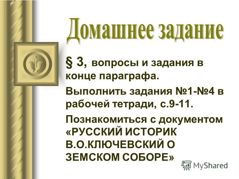 § 3, вопросы и задания в конце параграфа. Выполнить задания 1-4 в рабочей тетради, с.9-11. Познакомиться с документом «РУССКИЙ ИСТОРИК В.О.КЛЮЧЕВСКИЙ О ЗЕМСКОМ СОБОРЕ»