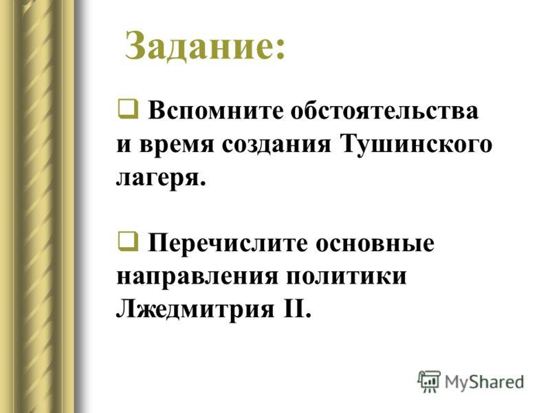 Вспомните обстоятельства и время создания Тушинского лагеря. Перечислите основные направления политики Лжедмитрия II. Задание: