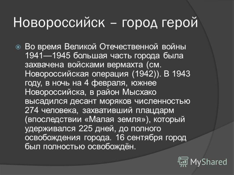Новороссийск – город герой Во время Великой Отечественной войны 19411945 большая часть города была захвачена войсками вермахта (см. Новороссийская операция (1942)). В 1943 году, в ночь на 4 февраля, южнее Новороссийска, в район Мысхако высадился деса