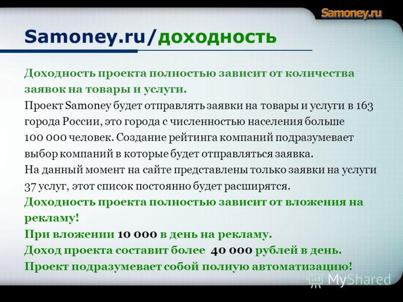 Samoney.ru/доходность Доходность проекта полностью зависит от количества заявок на товары и услуги. Проект Samoney будет отправлять заявки на товары и услуги в 163 города России, это города с численностью населения больше 100 000 человек. Создание ре