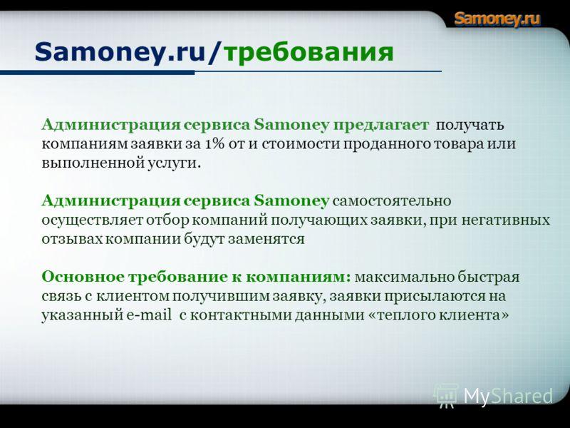 Samoney.ru/требования Сервис Samoney предлагает компания получать заявки от клиентов бесплатно Администрация сервиса Samoney предлагает получать компаниям заявки за 1% от и стоимости проданного товара или выполненной услуги. Администрация сервиса Sam