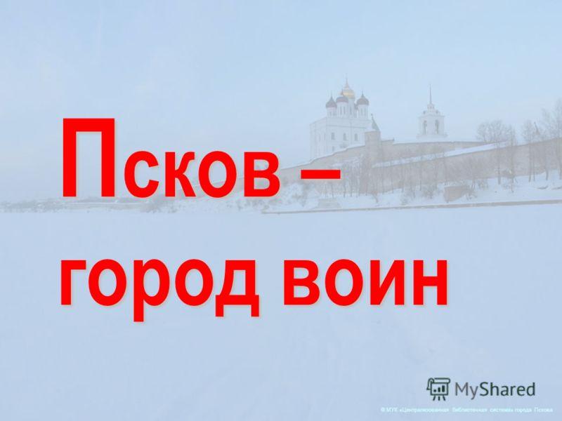 © МУК «Централизованная библиотечная система» города Пскова П сков – город воин