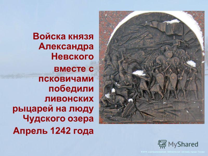 Войска князя Александра Невского вместе с псковичами победили ливонских рыцарей на люду Чудского озера Апрель 1242 года