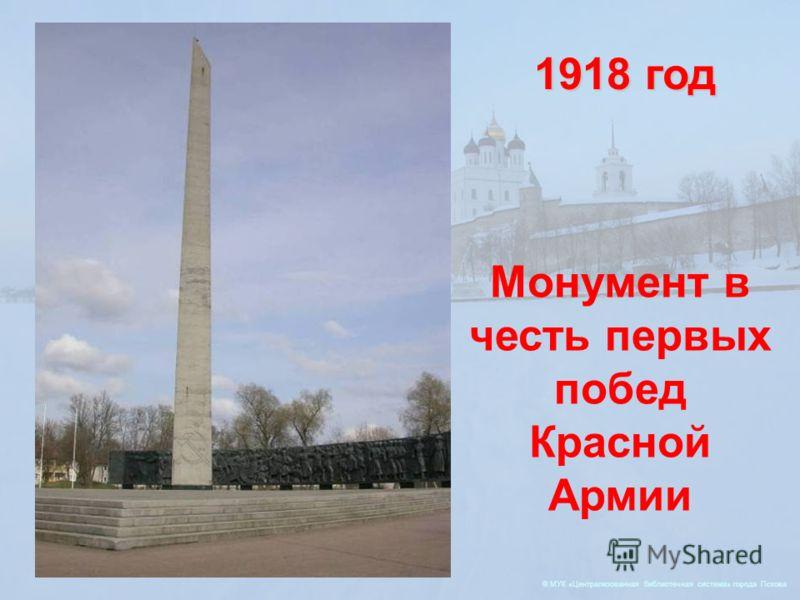 © МУК «Централизованная библиотечная система» города Пскова 1918 год Монумент в честь первых побед Красной Армии
