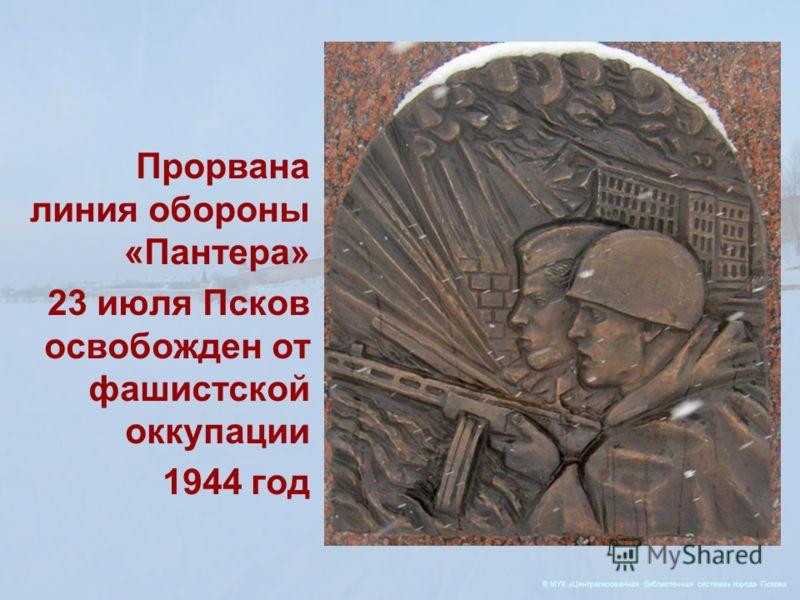 © МУК «Централизованная библиотечная система» города Пскова Прорвана линия обороны «Пантера» 23 июля Псков освобожден от фашистской оккупации 1944 год