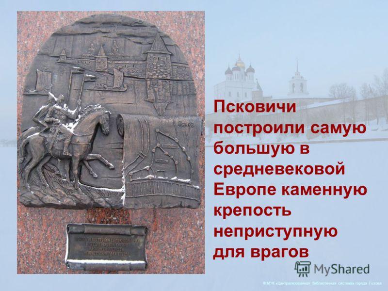 © МУК «Централизованная библиотечная система» города Пскова Псковичи построили самую большую в средневековой Европе каменную крепость неприступную для врагов