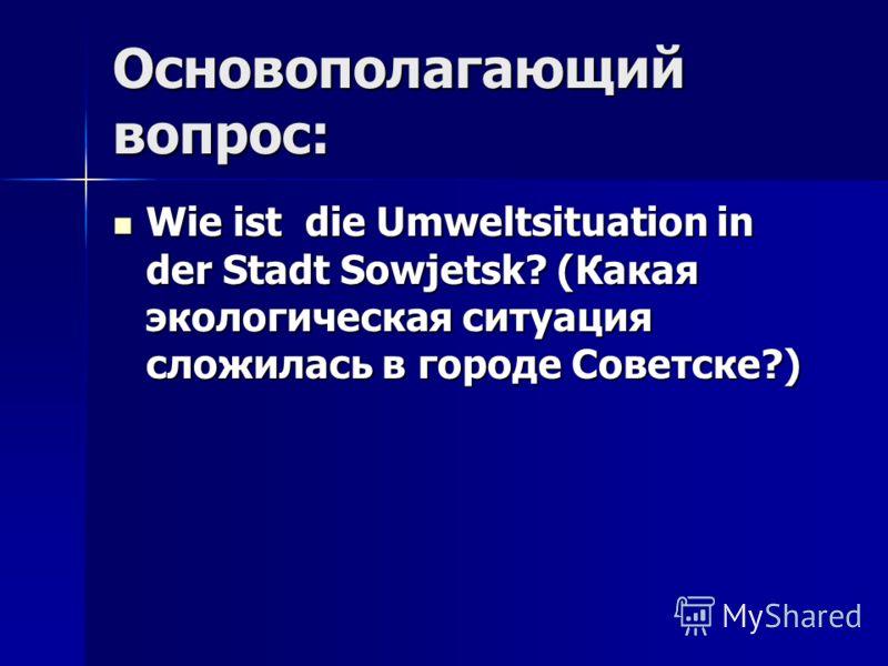 Основополагающий вопрос: Wie ist die Umweltsituation in der Stadt Sowjetsk? (Какая экологическая ситуация сложилась в городе Советске?) Wie ist die Umweltsituation in der Stadt Sowjetsk? (Какая экологическая ситуация сложилась в городе Советске?)
