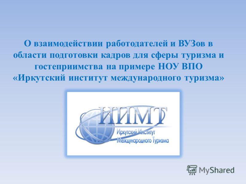 О взаимодействии работодателей и ВУЗов в области подготовки кадров для сферы туризма и гостеприимства на примере НОУ ВПО «Иркутский институт международного туризма»
