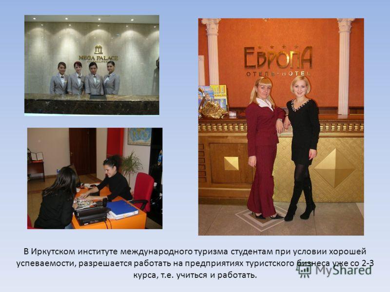 В Иркутском институте международного туризма студентам при условии хорошей успеваемости, разрешается работать на предприятиях туристского бизнеса уже со 2-3 курса, т.е. учиться и работать.