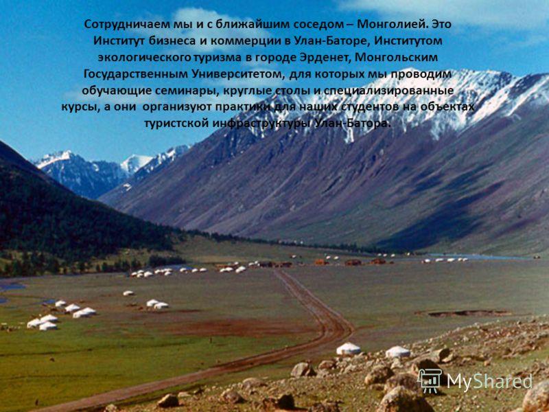 Сотрудничаем мы и с ближайшим соседом – Монголией. Это Институт бизнеса и коммерции в Улан-Баторе, Институтом экологического туризма в городе Эрденет, Монгольским Государственным Университетом, для которых мы проводим обучающие семинары, круглые стол