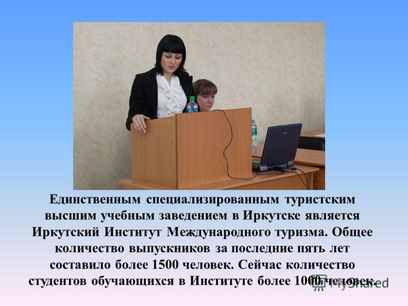 Единственным специализированным туристским высшим учебным заведением в Иркутске является Иркутский Институт Международного туризма. Общее количество выпускников за последние пять лет составило более 1500 человек. Сейчас количество студентов обучающих
