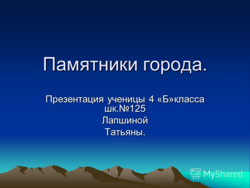 Памятники города. Презентация ученицы 4 «Б»класса шк.125 ЛапшинойТатьяны.