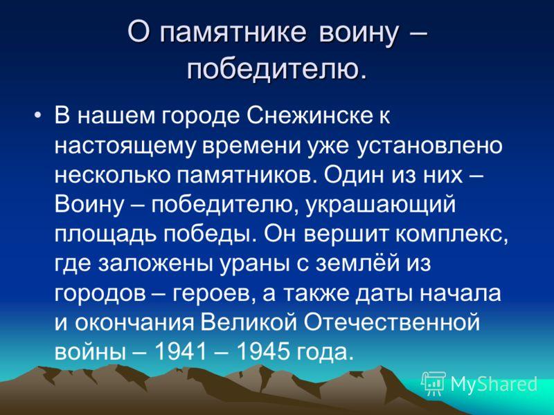 О памятнике воину – победителю. В нашем городе Снежинске к настоящему времени уже установлено несколько памятников. Один из них – Воину – победителю, украшающий площадь победы. Он вершит комплекс, где заложены ураны с землёй из городов – героев, а та